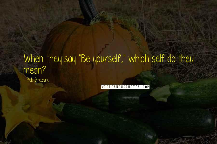 """Rob Brezsny quotes: When they say """"Be yourself,"""" which self do they mean?"""