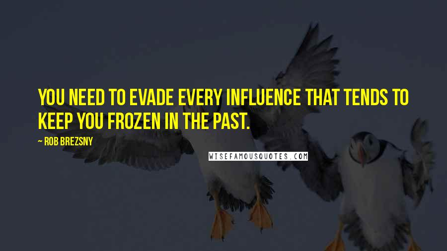 Rob Brezsny quotes: You need to evade every influence that tends to keep you frozen in the past.