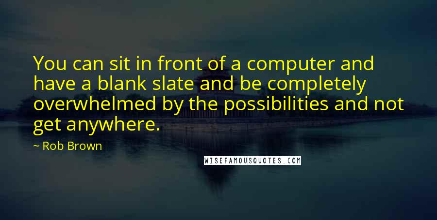 Rob Brown quotes: You can sit in front of a computer and have a blank slate and be completely overwhelmed by the possibilities and not get anywhere.