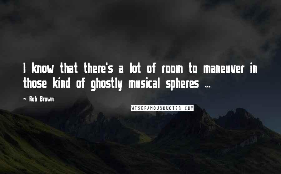 Rob Brown quotes: I know that there's a lot of room to maneuver in those kind of ghostly musical spheres ...