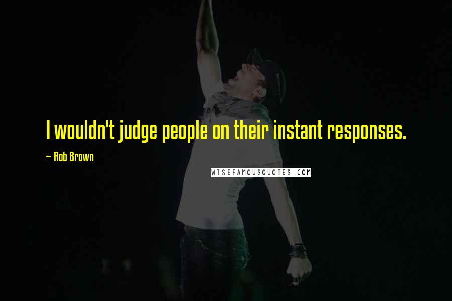 Rob Brown quotes: I wouldn't judge people on their instant responses.
