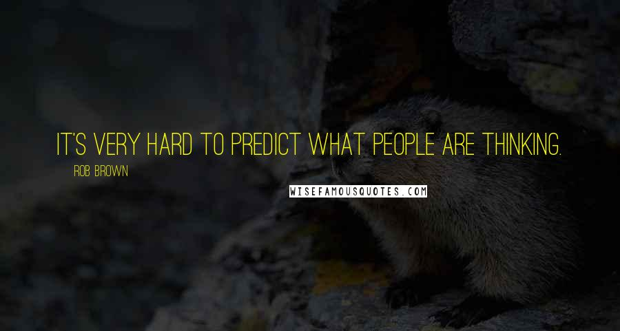 Rob Brown quotes: It's very hard to predict what people are thinking.