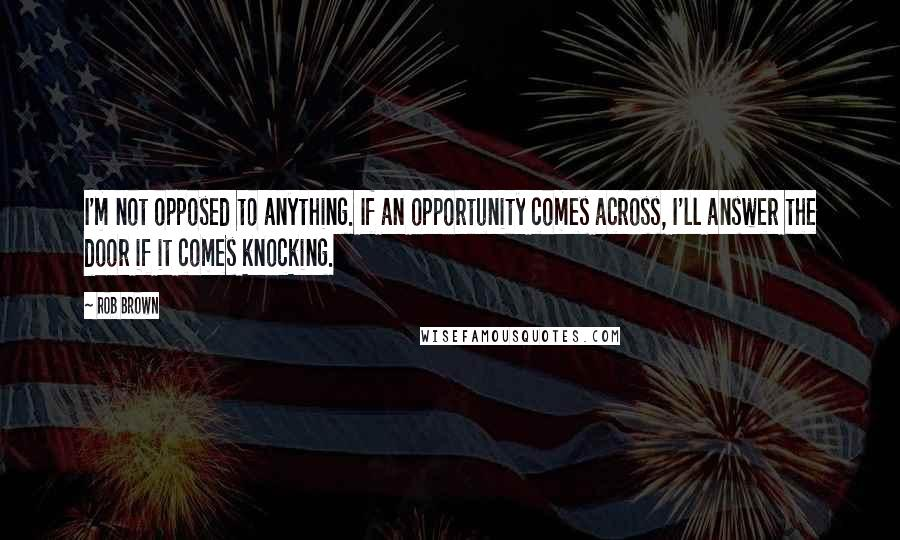 Rob Brown quotes: I'm not opposed to anything. If an opportunity comes across, I'll answer the door if it comes knocking.