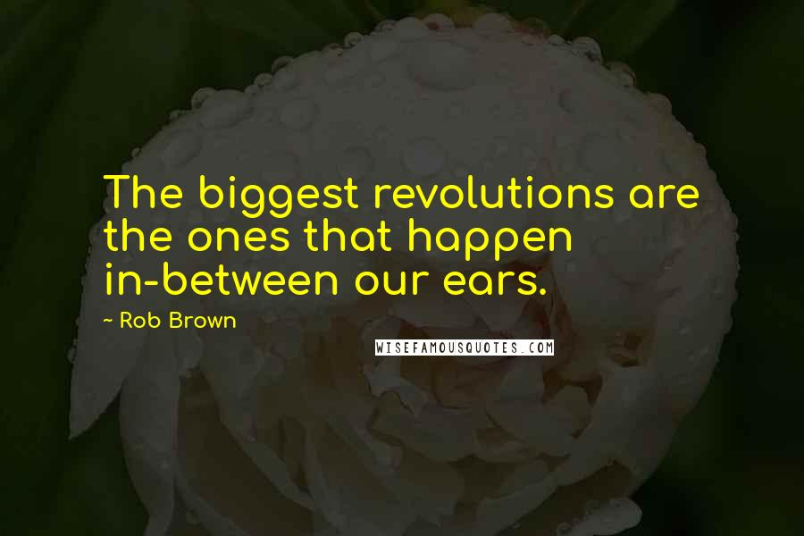Rob Brown quotes: The biggest revolutions are the ones that happen in-between our ears.