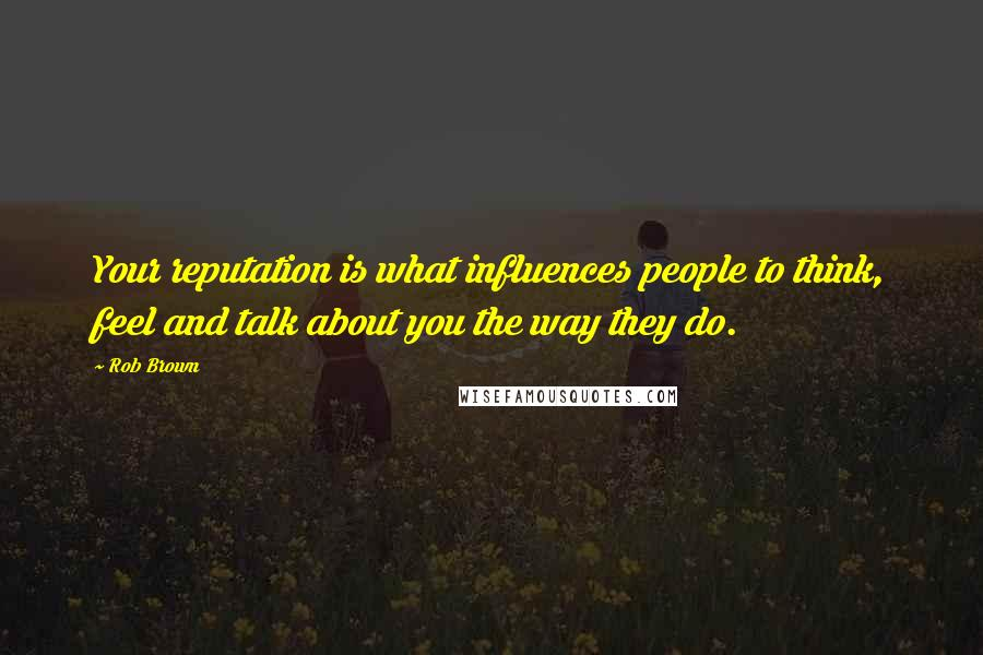 Rob Brown quotes: Your reputation is what influences people to think, feel and talk about you the way they do.