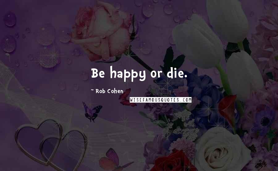 Rob Cohen quotes: Be happy or die.