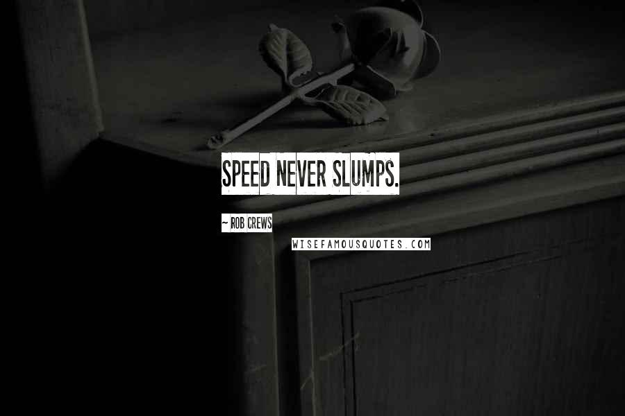 Rob Crews quotes: Speed Never Slumps.