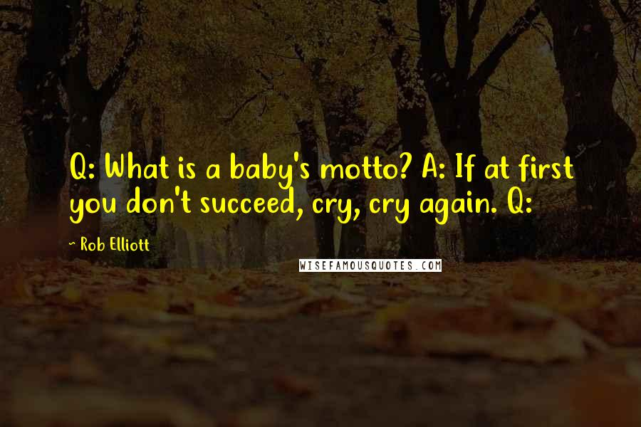 Rob Elliott quotes: Q: What is a baby's motto? A: If at first you don't succeed, cry, cry again. Q: