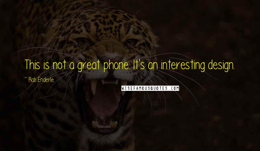 Rob Enderle quotes: This is not a great phone. It's an interesting design.