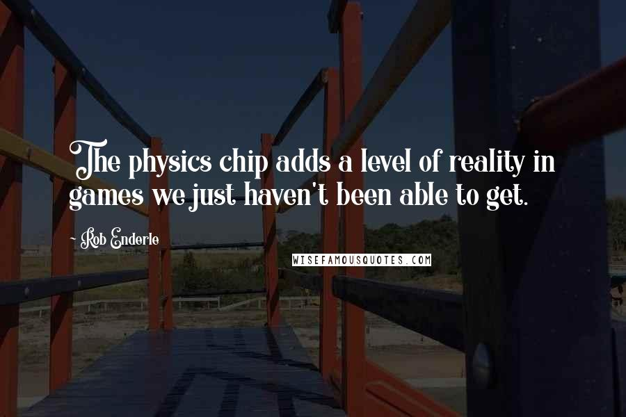 Rob Enderle quotes: The physics chip adds a level of reality in games we just haven't been able to get.