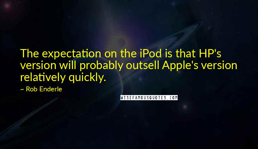 Rob Enderle quotes: The expectation on the iPod is that HP's version will probably outsell Apple's version relatively quickly.