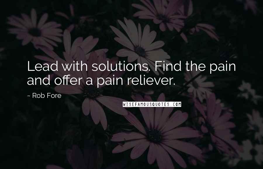 Rob Fore quotes: Lead with solutions. Find the pain and offer a pain reliever.