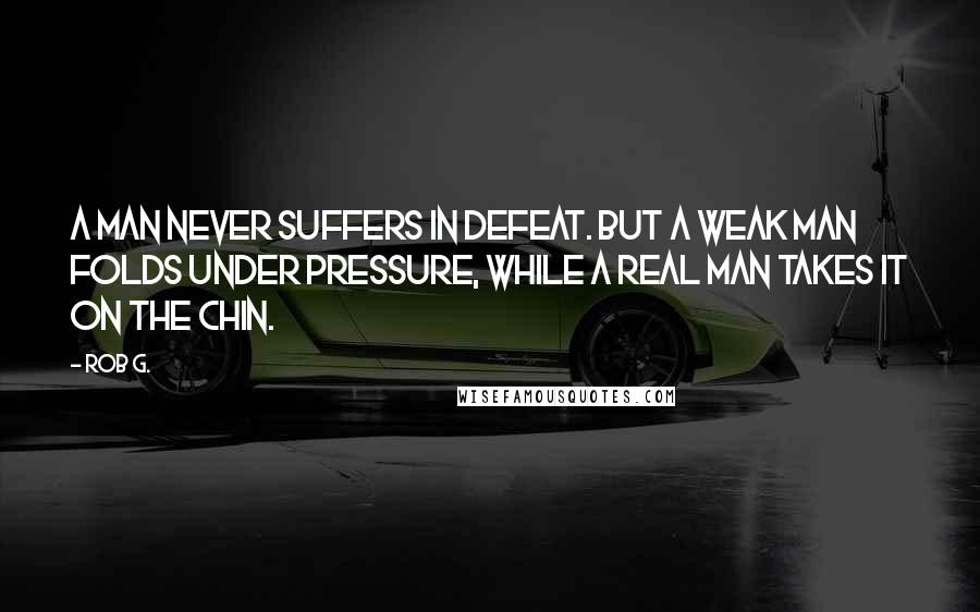 Rob G. quotes: A man never suffers in defeat. But a weak man folds under pressure, while a real man takes it on the chin.