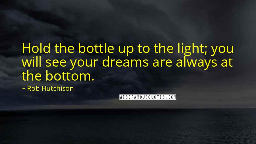 Rob Hutchison quotes: Hold the bottle up to the light; you will see your dreams are always at the bottom.