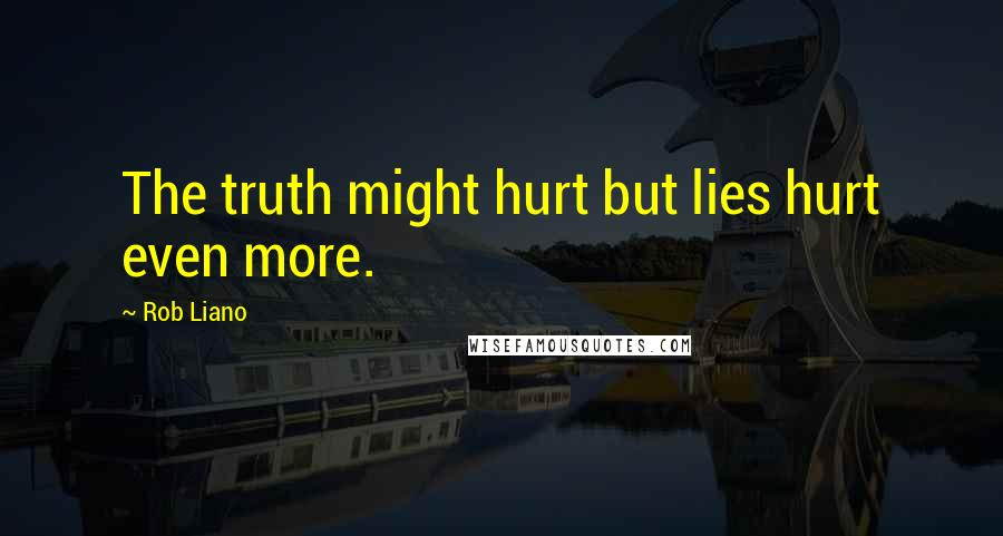 Rob Liano quotes: The truth might hurt but lies hurt even more.