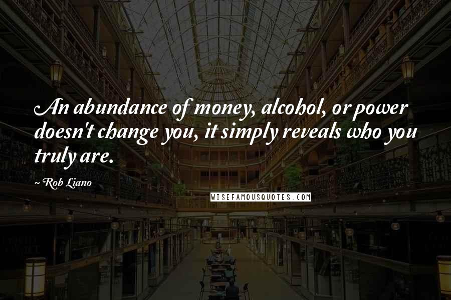Rob Liano quotes: An abundance of money, alcohol, or power doesn't change you, it simply reveals who you truly are.