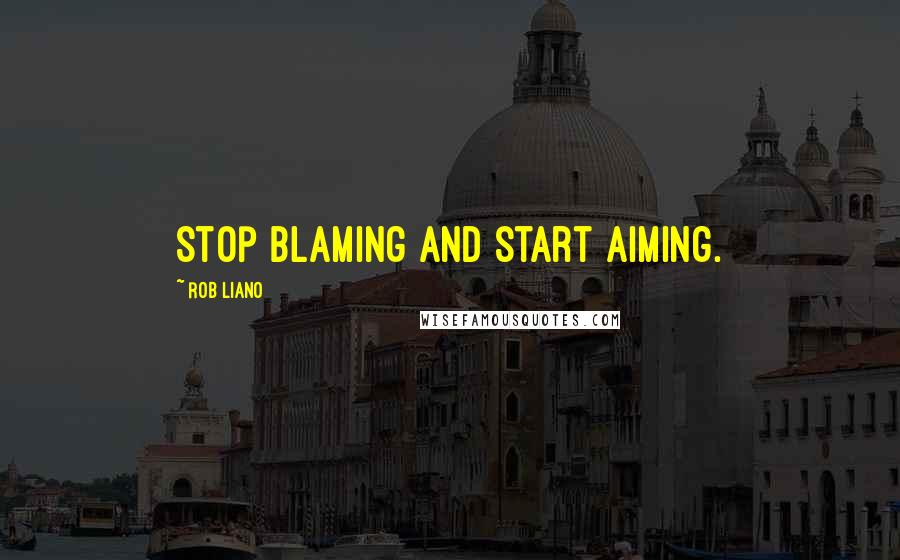 Rob Liano quotes: Stop blaming and start aiming.
