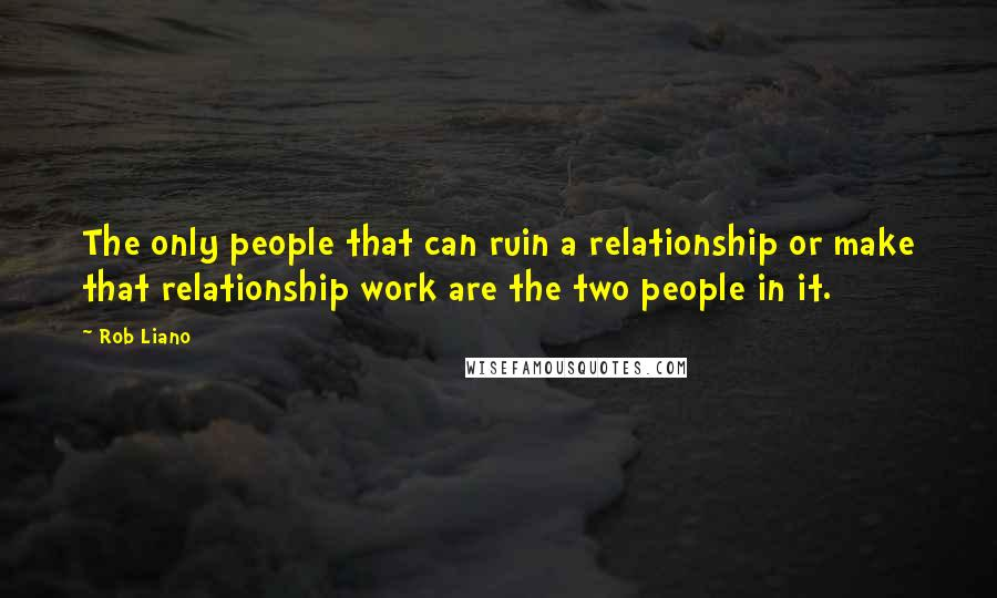 Rob Liano quotes: The only people that can ruin a relationship or make that relationship work are the two people in it.