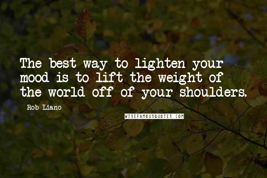 Rob Liano quotes: The best way to lighten your mood is to lift the weight of the world off of your shoulders.