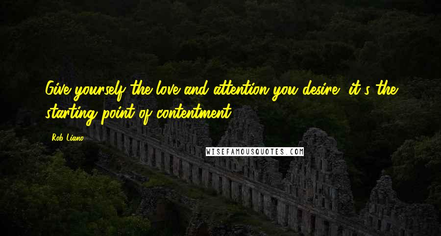 Rob Liano quotes: Give yourself the love and attention you desire, it's the starting point of contentment.