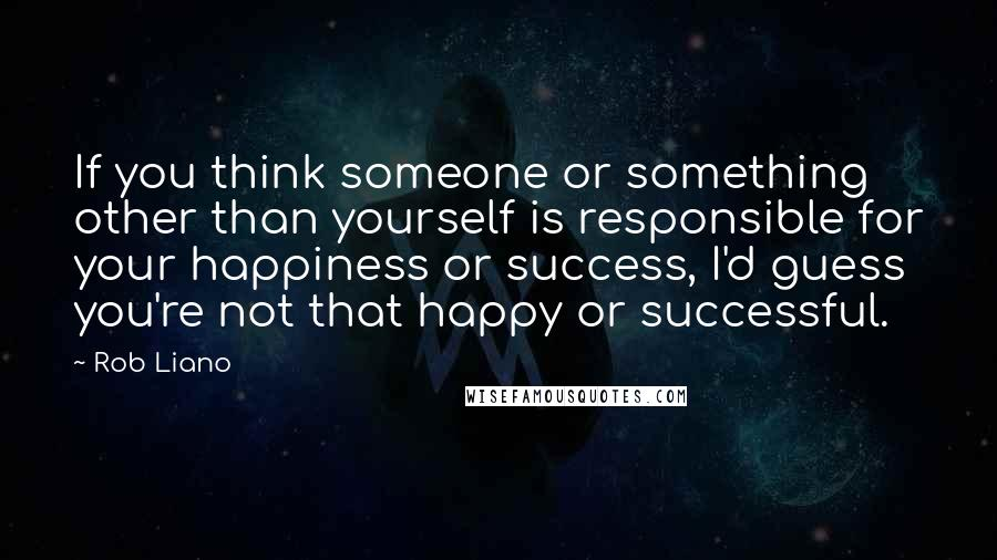 Rob Liano quotes: If you think someone or something other than yourself is responsible for your happiness or success, I'd guess you're not that happy or successful.