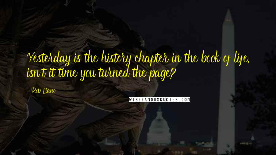 Rob Liano quotes: Yesterday is the history chapter in the book of life, isn't it time you turned the page?