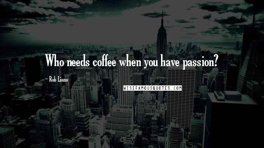 Rob Liano quotes: Who needs coffee when you have passion?