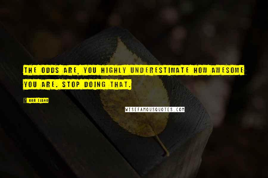 Rob Liano quotes: The odds are, you highly underestimate how awesome you are. Stop doing that.