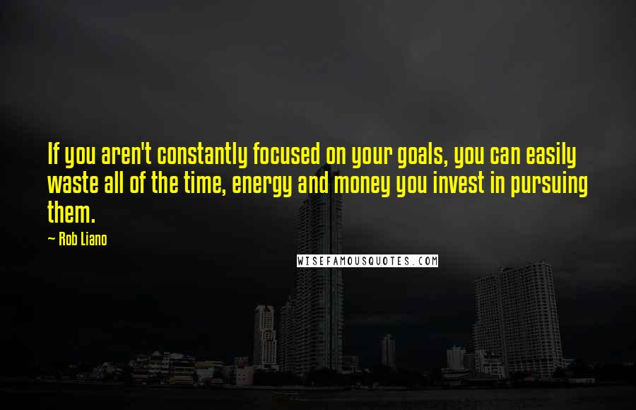 Rob Liano quotes: If you aren't constantly focused on your goals, you can easily waste all of the time, energy and money you invest in pursuing them.