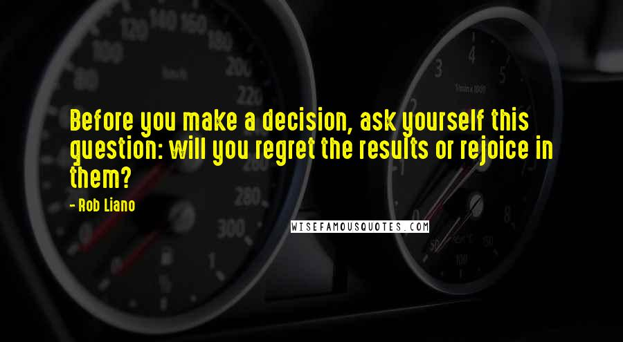 Rob Liano quotes: Before you make a decision, ask yourself this question: will you regret the results or rejoice in them?