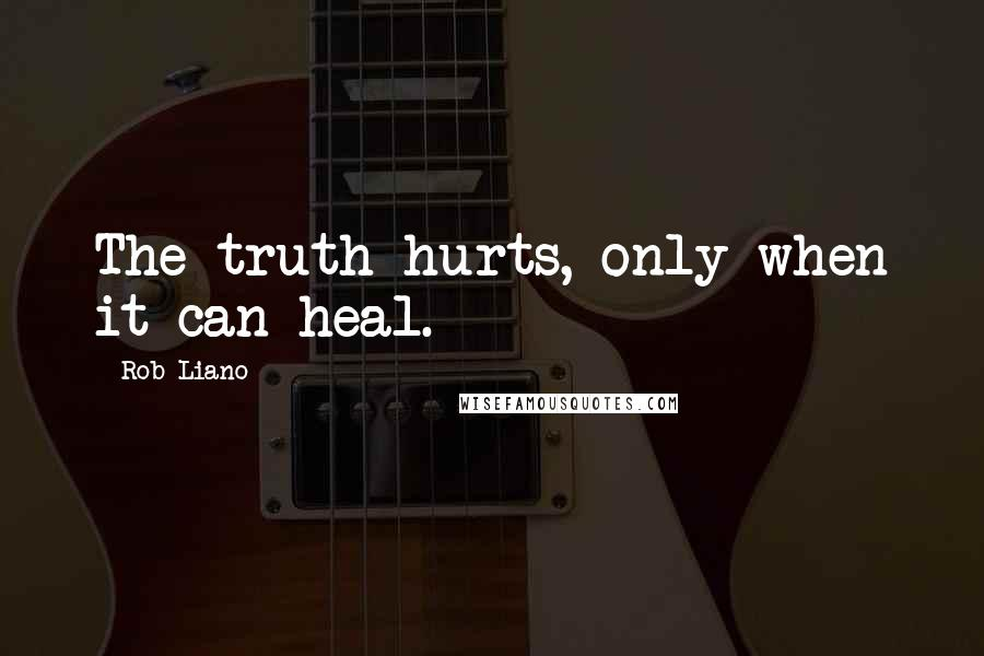 Rob Liano quotes: The truth hurts, only when it can heal.