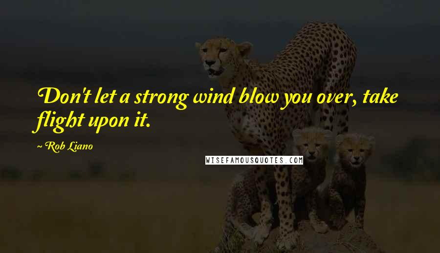 Rob Liano quotes: Don't let a strong wind blow you over, take flight upon it.