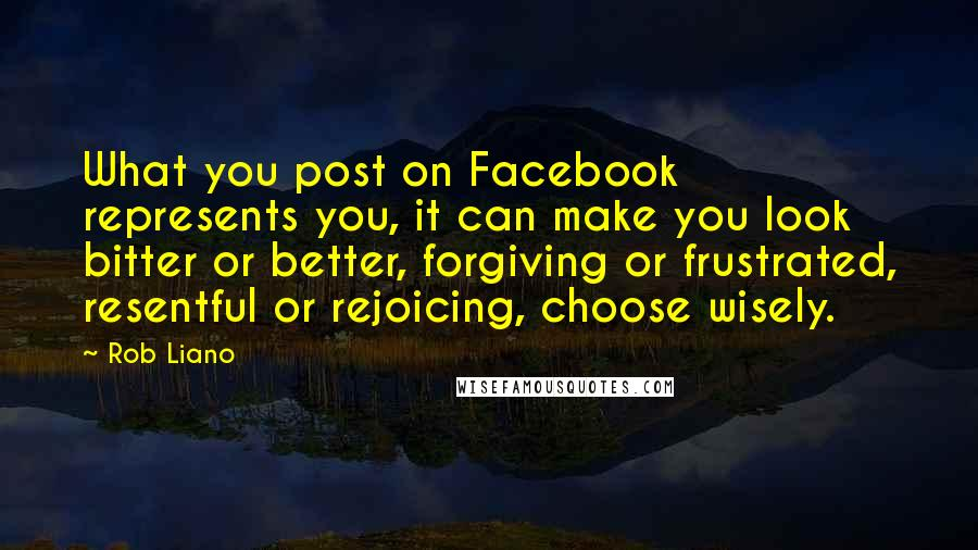 Rob Liano quotes: What you post on Facebook represents you, it can make you look bitter or better, forgiving or frustrated, resentful or rejoicing, choose wisely.