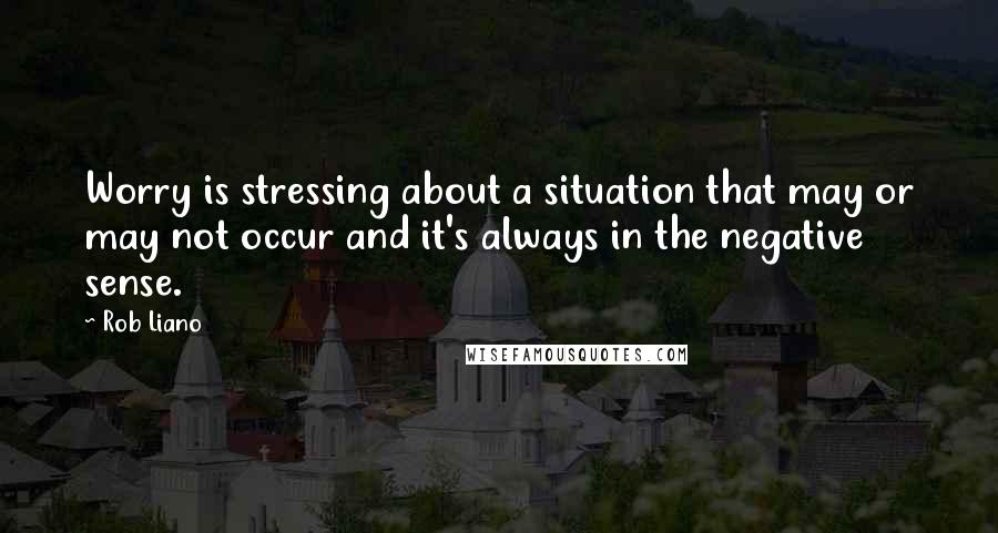 Rob Liano quotes: Worry is stressing about a situation that may or may not occur and it's always in the negative sense.