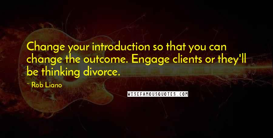 Rob Liano quotes: Change your introduction so that you can change the outcome. Engage clients or they'll be thinking divorce.