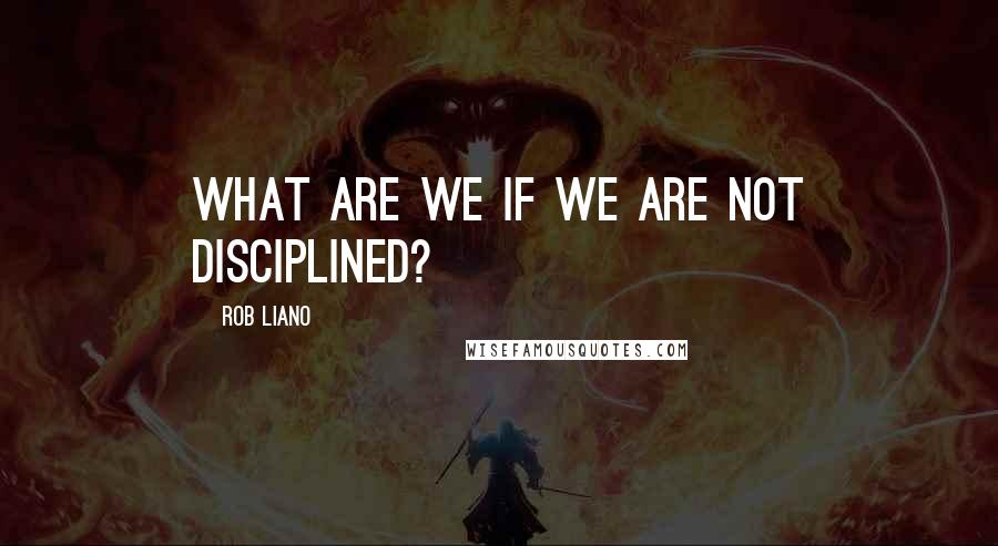 Rob Liano quotes: What are we if we are not disciplined?