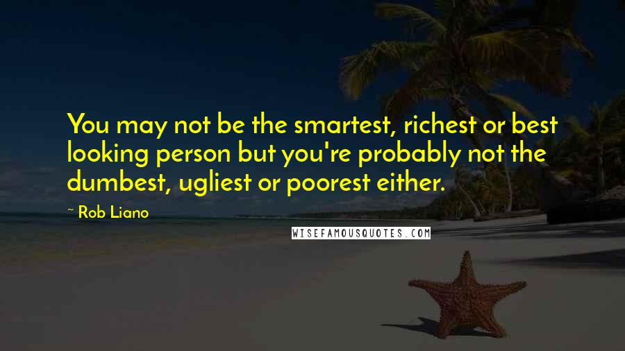 Rob Liano quotes: You may not be the smartest, richest or best looking person but you're probably not the dumbest, ugliest or poorest either.