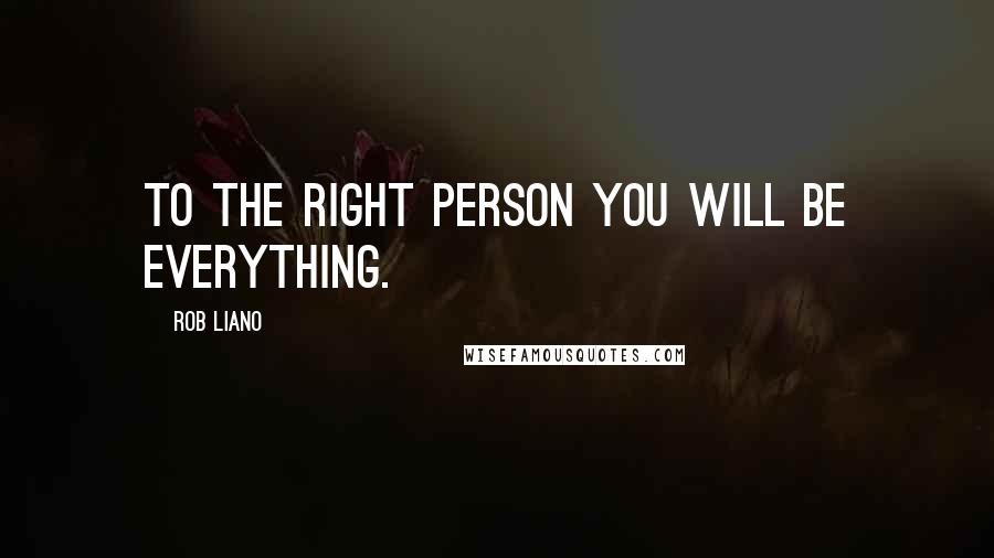 Rob Liano quotes: To the right person you will BE everything.