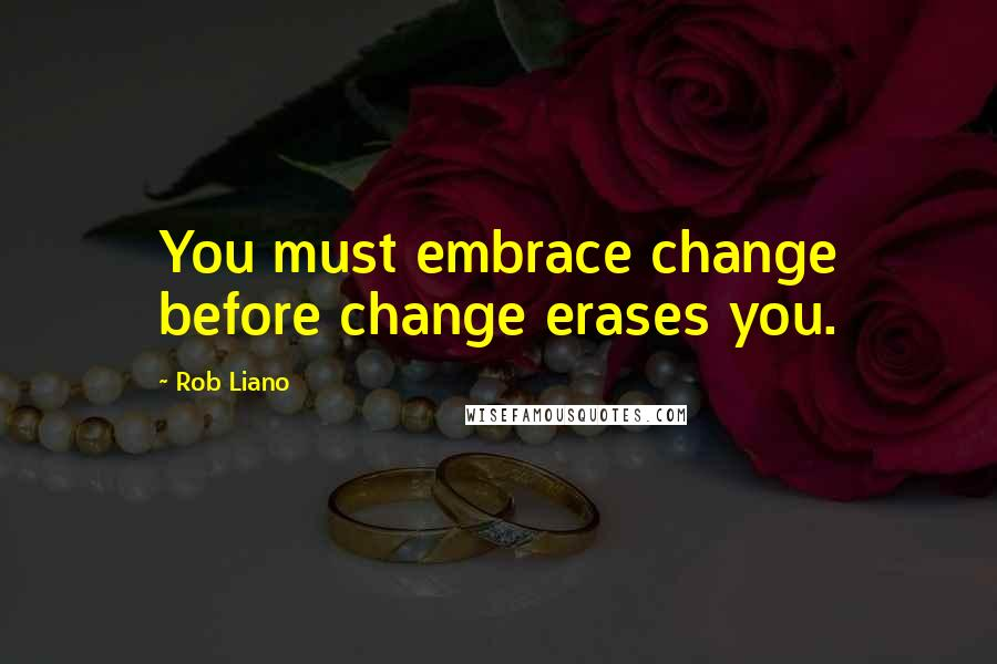 Rob Liano quotes: You must embrace change before change erases you.