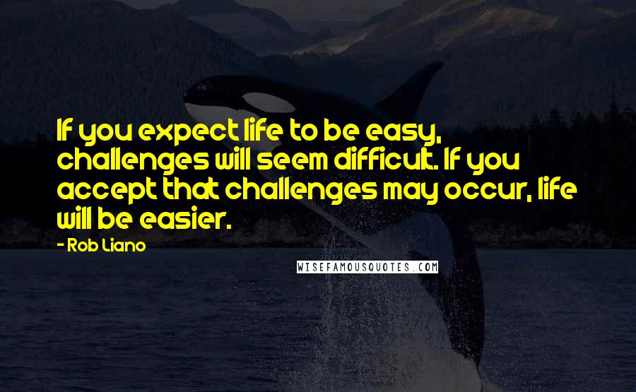 Rob Liano quotes: If you expect life to be easy, challenges will seem difficult. If you accept that challenges may occur, life will be easier.