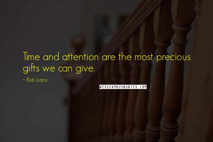 Rob Liano quotes: Time and attention are the most precious gifts we can give.