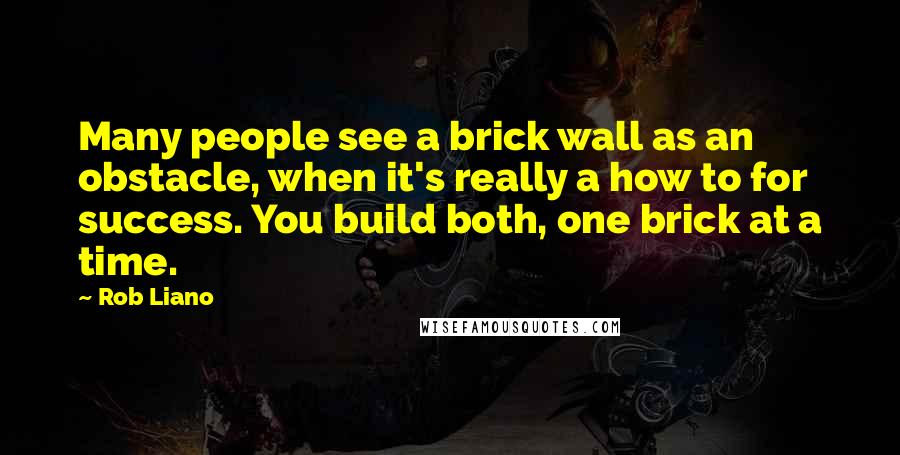 Rob Liano quotes: Many people see a brick wall as an obstacle, when it's really a how to for success. You build both, one brick at a time.