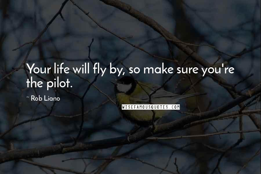 Rob Liano quotes: Your life will fly by, so make sure you're the pilot.