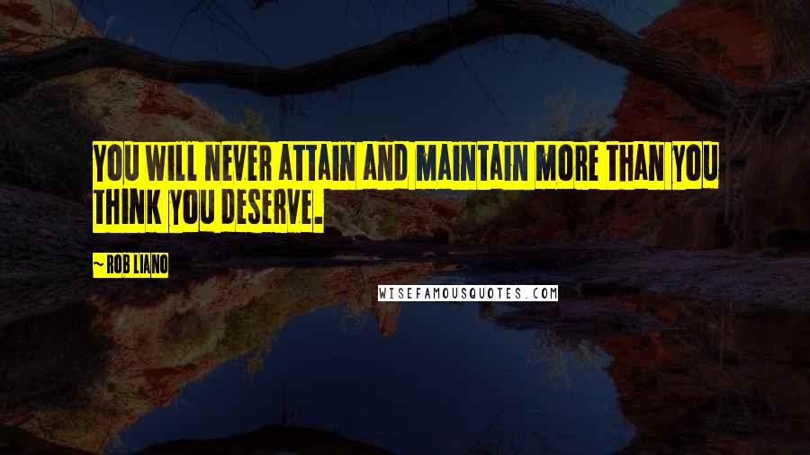 Rob Liano quotes: You will never attain and maintain more than you think you deserve.