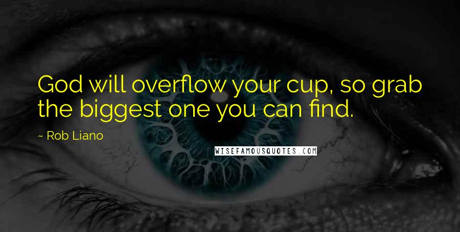 Rob Liano quotes: God will overflow your cup, so grab the biggest one you can find.