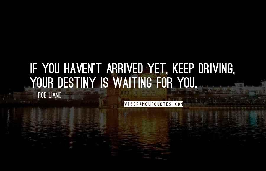 Rob Liano quotes: If you haven't arrived yet, keep driving, your destiny is waiting for you.