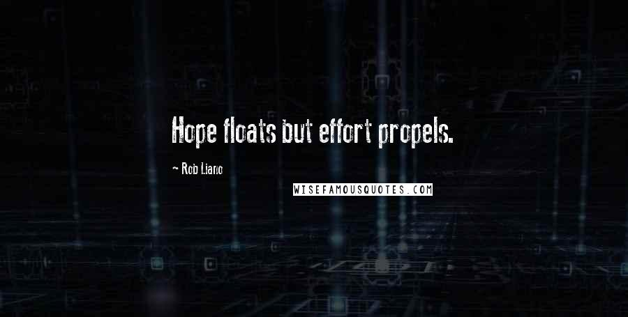 Rob Liano quotes: Hope floats but effort propels.