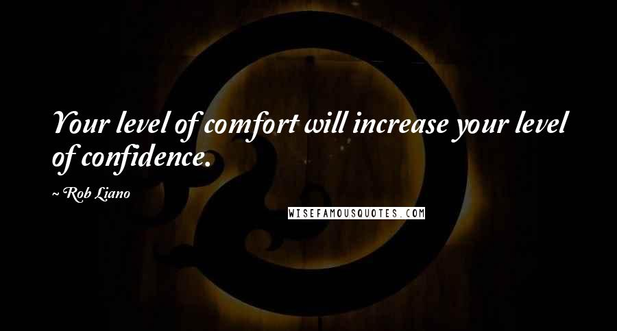 Rob Liano quotes: Your level of comfort will increase your level of confidence.