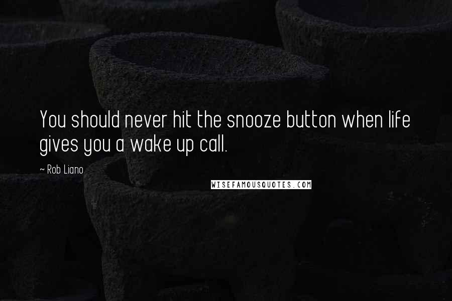 Rob Liano quotes: You should never hit the snooze button when life gives you a wake up call.