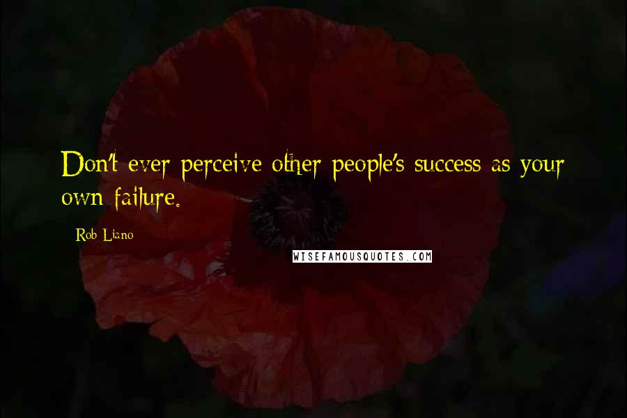 Rob Liano quotes: Don't ever perceive other people's success as your own failure.